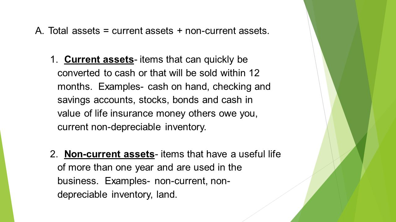 A. Total assets = current assets + non-current assets. 1. Current assets- items that can quickly be converted to cash or that will be sold within 12 m