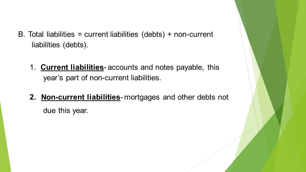 B. Total liabilities = current liabilities (debts) + non-current liabilities (debts). 1. Current liabilities- accounts and notes payable, this year's
