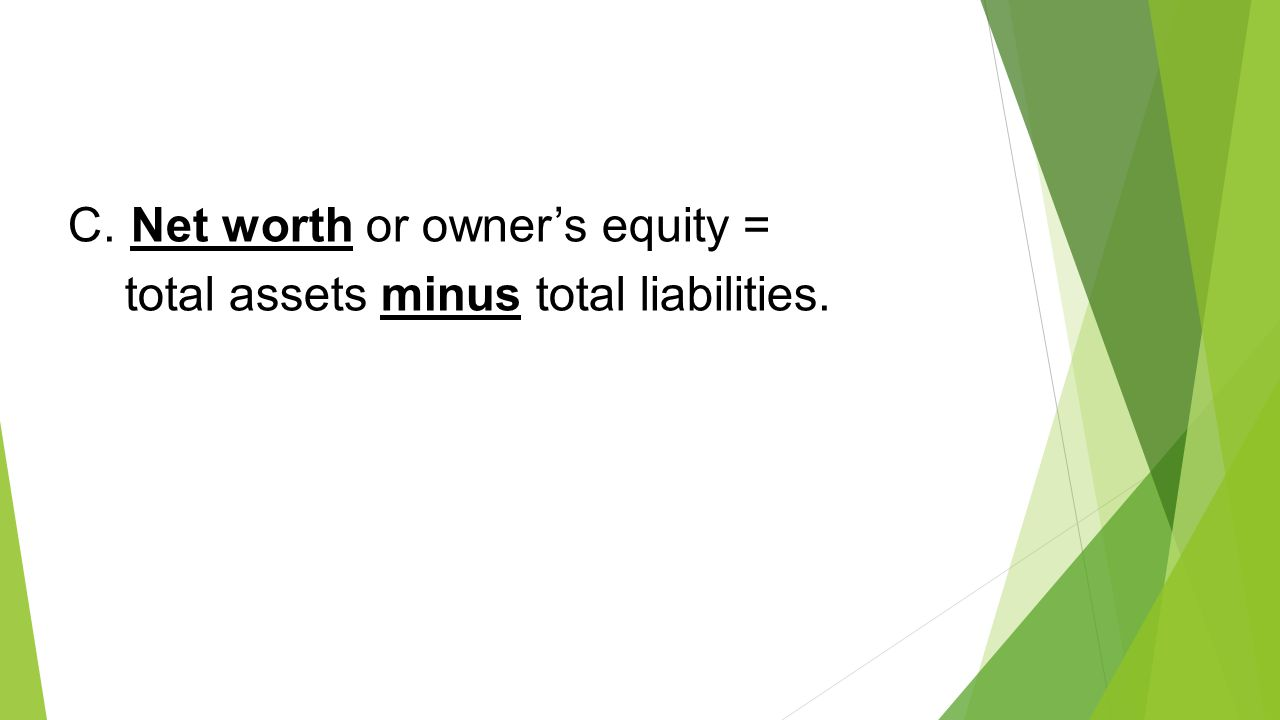 C. Net worth or owner's equity = total assets minus total liabilities.