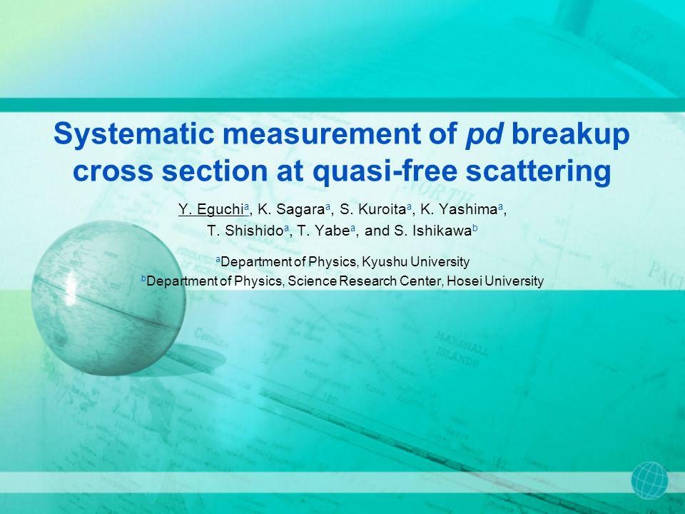 Systematic measurement of pd breakup cross section at quasi-free scattering Y. Eguchi a, K. Sagara a, S. Kuroita a, K. Yashima a, T. Shishido a, T. Ya