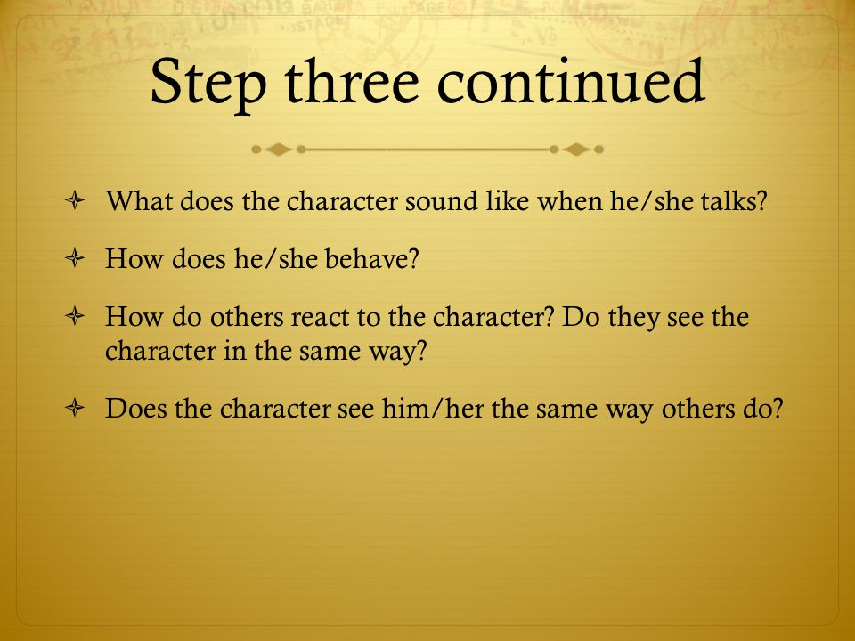 Step three continued  What does the character sound like when he/she talks?  How does he/she behave?  How do others react to the character? Do they