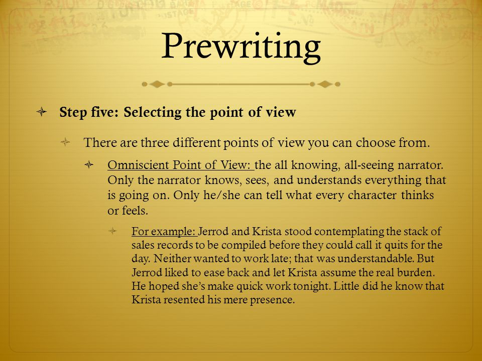Prewriting  Step five: Selecting the point of view  There are three different points of view you can choose from.  Omniscient Point of View: the al