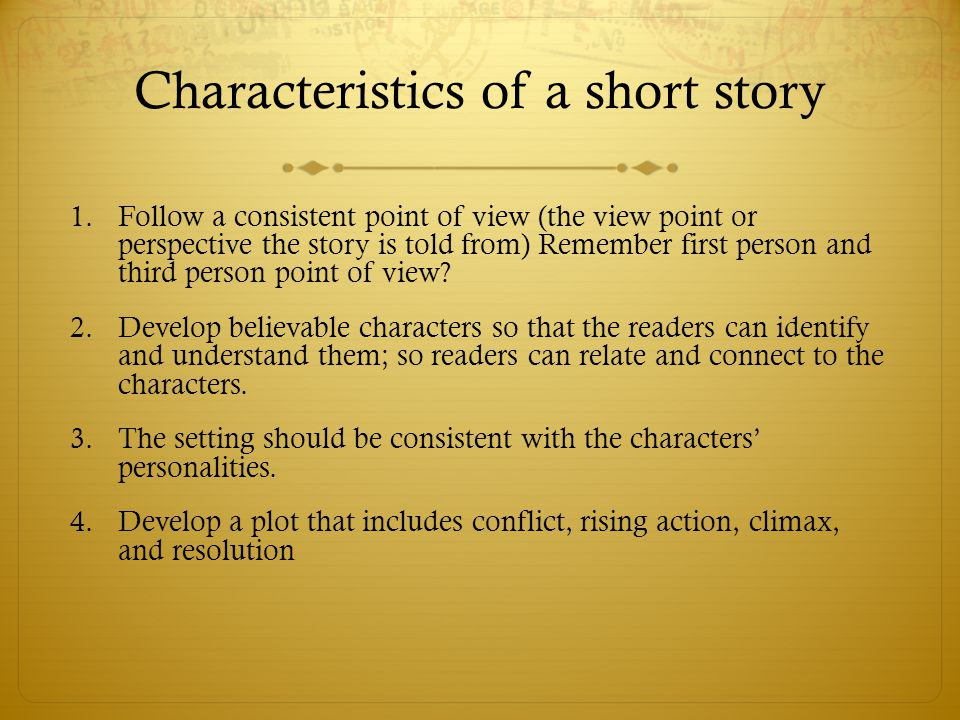 Characteristics of a short story 1.Follow a consistent point of view (the view point or perspective the story is told from) Remember first person and