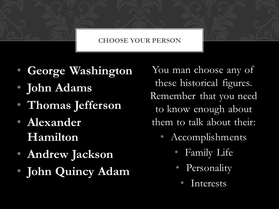 George Washington John Adams Thomas Jefferson Alexander Hamilton Andrew Jackson John Quincy Adam You man choose any of these historical figures.