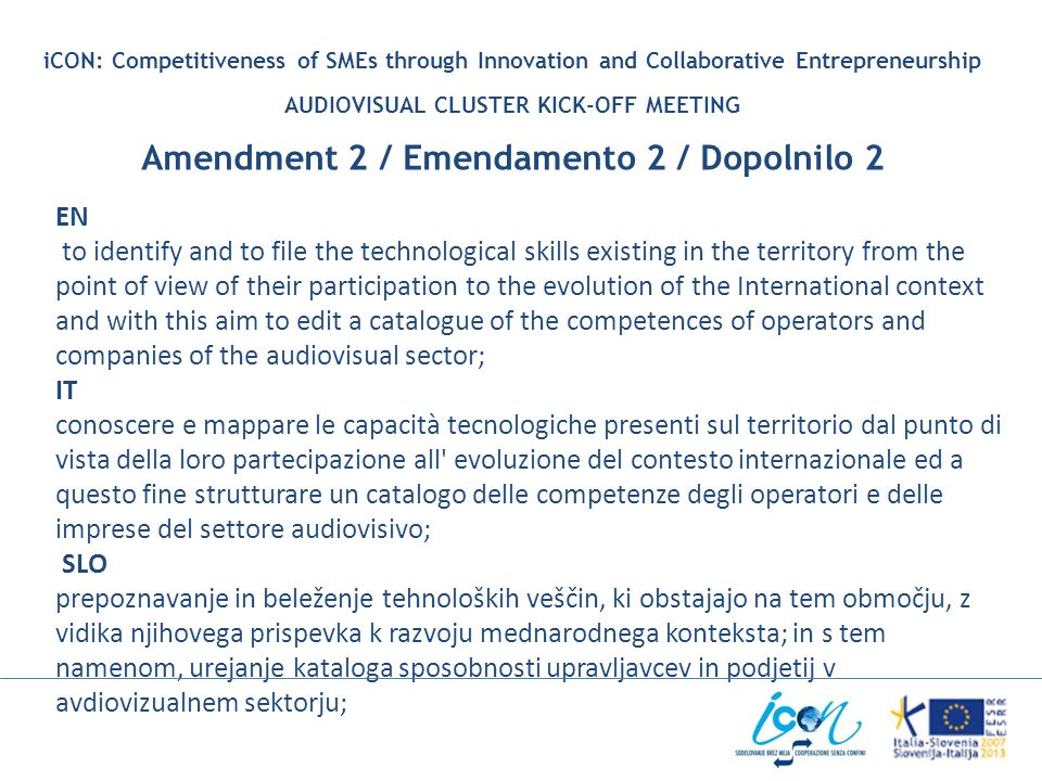 iCON: Competitiveness of SMEs through Innovation and Collaborative Entrepreneurship AUDIOVISUAL CLUSTER KICK-OFF MEETING Amendment 2 / Emendamento 2 / Dopolnilo 2 EN to identify and to file the technological skills existing in the territory from the point of view of their participation to the evolution of the International context and with this aim to edit a catalogue of the competences of operators and companies of the audiovisual sector; IT conoscere e mappare le capacità tecnologiche presenti sul territorio dal punto di vista della loro partecipazione all evoluzione del contesto internazionale ed a questo fine strutturare un catalogo delle competenze degli operatori e delle imprese del settore audiovisivo; SLO prepoznavanje in beleženje tehnoloških veščin, ki obstajajo na tem območju, z vidika njihovega prispevka k razvoju mednarodnega konteksta; in s tem namenom, urejanje kataloga sposobnosti upravljavcev in podjetij v avdiovizualnem sektorju;