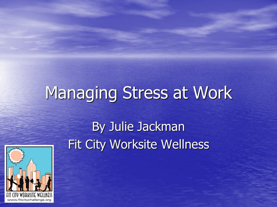 Managing Stress at Work By Julie Jackman Fit City Worksite Wellness