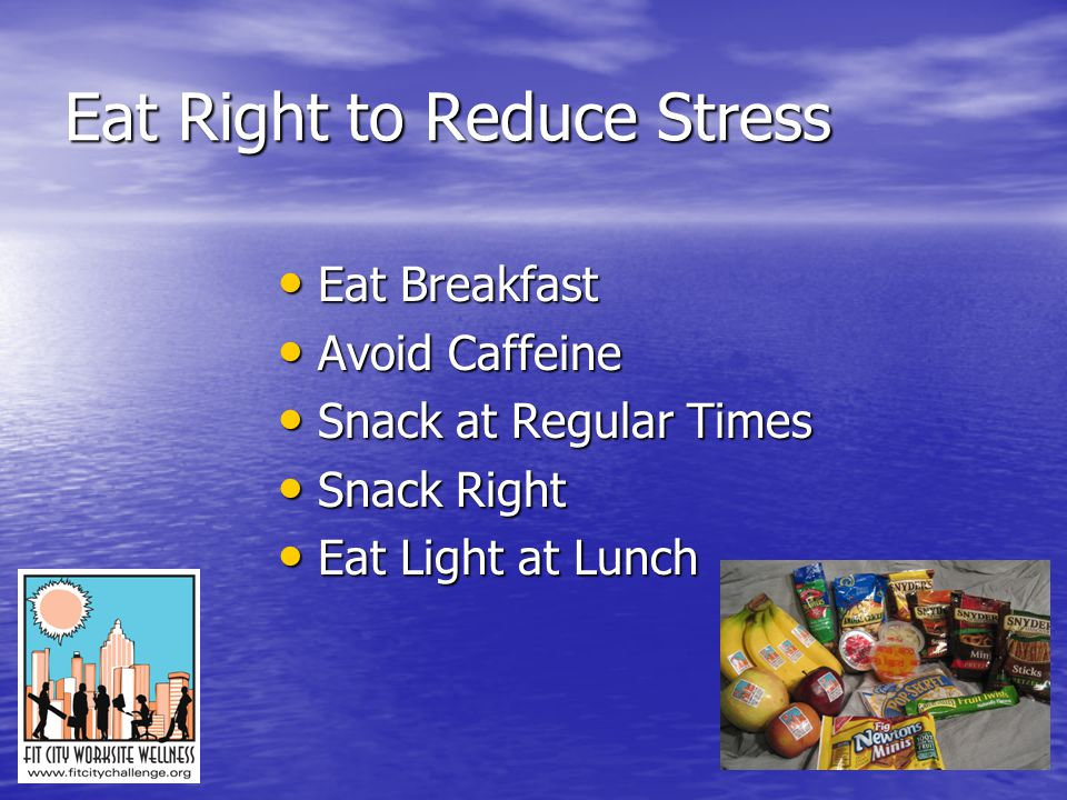 Eat Right to Reduce Stress Eat Breakfast Eat Breakfast Avoid Caffeine Avoid Caffeine Snack at Regular Times Snack at Regular Times Snack Right Snack Right Eat Light at Lunch Eat Light at Lunch