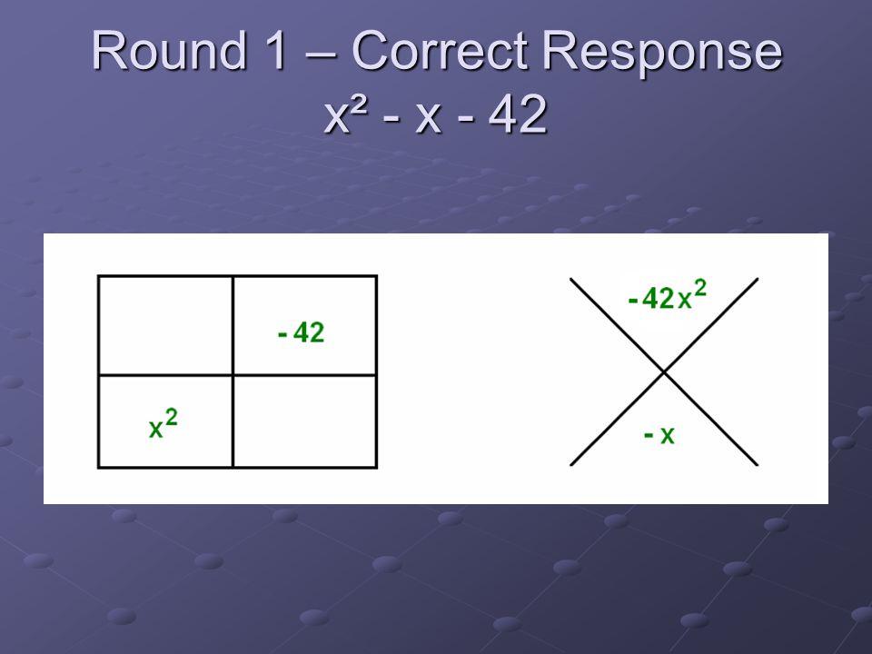 Round 1 – Correct Response x² - x - 42