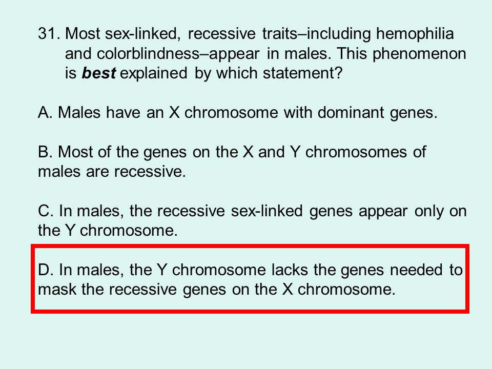 31.Most sex-linked, recessive traits–including hemophilia and colorblindness–appear in males.