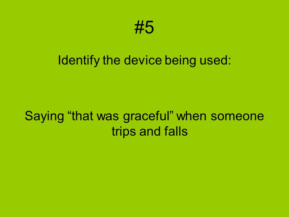"#5 Identify the device being used: Saying ""that was graceful"" when someone trips and falls"