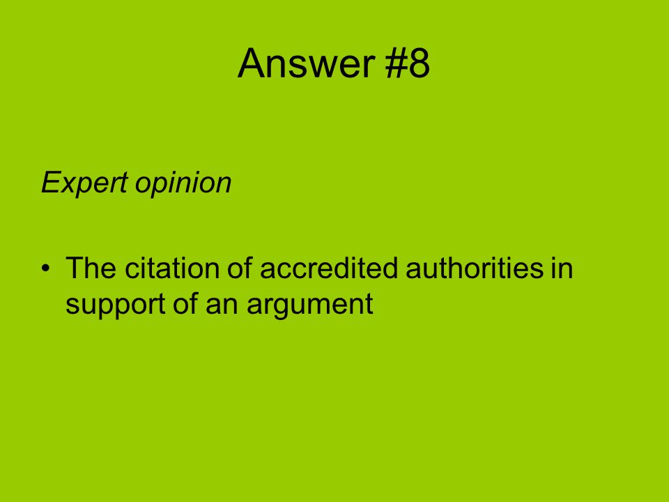 Answer #8 Expert opinion The citation of accredited authorities in support of an argument