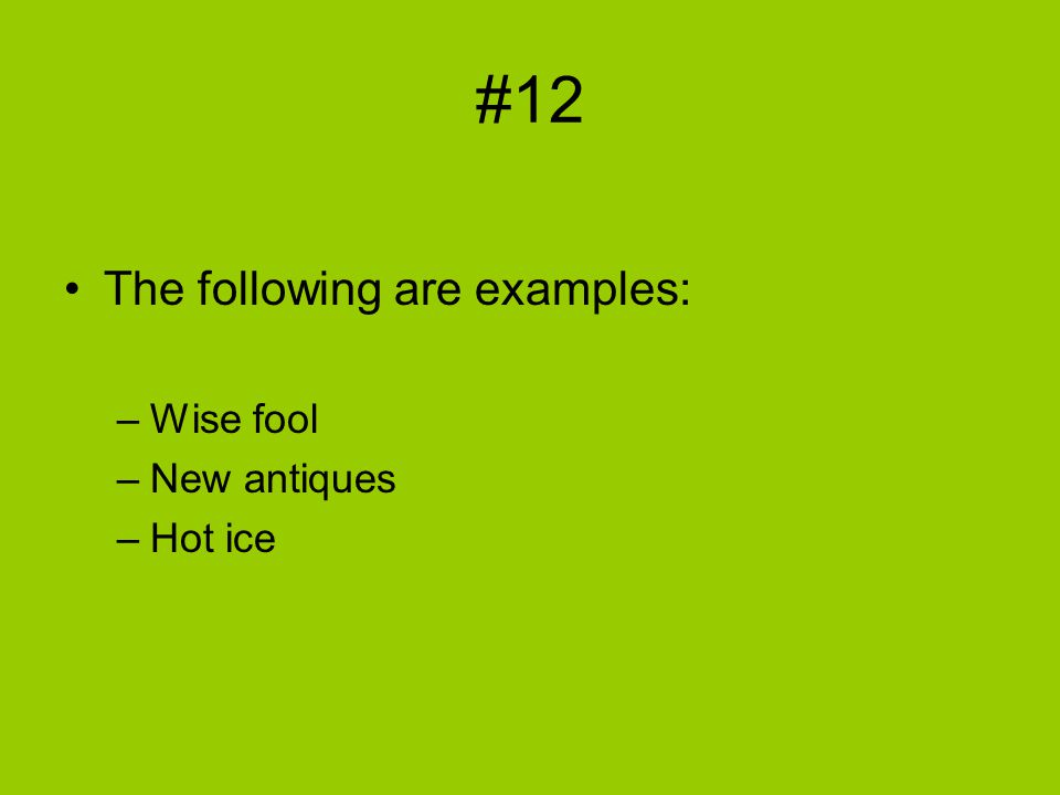 #12 The following are examples: –Wise fool –New antiques –Hot ice