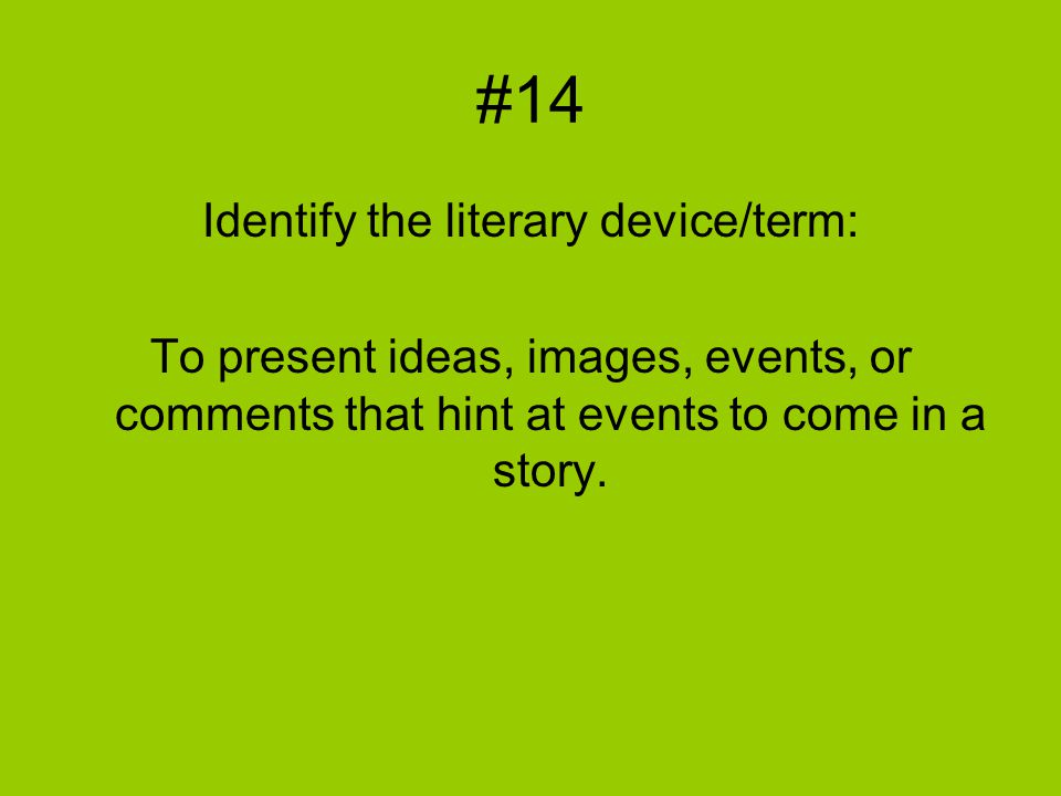 #14 Identify the literary device/term: To present ideas, images, events, or comments that hint at events to come in a story.