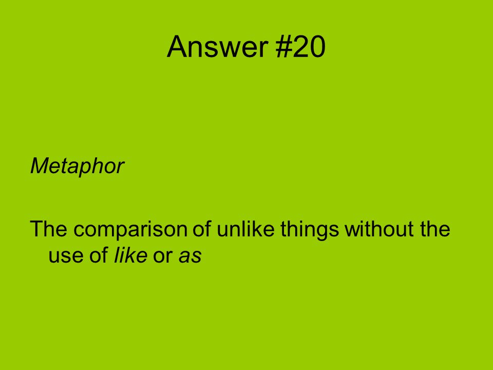 Answer #20 Metaphor The comparison of unlike things without the use of like or as