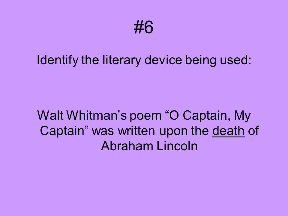 #6 Identify the literary device being used: Walt Whitman's poem O Captain, My Captain was written upon the death of Abraham Lincoln