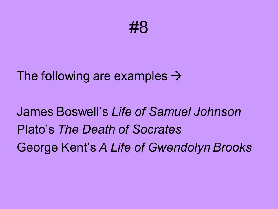 #8 The following are examples  James Boswell's Life of Samuel Johnson Plato's The Death of Socrates George Kent's A Life of Gwendolyn Brooks