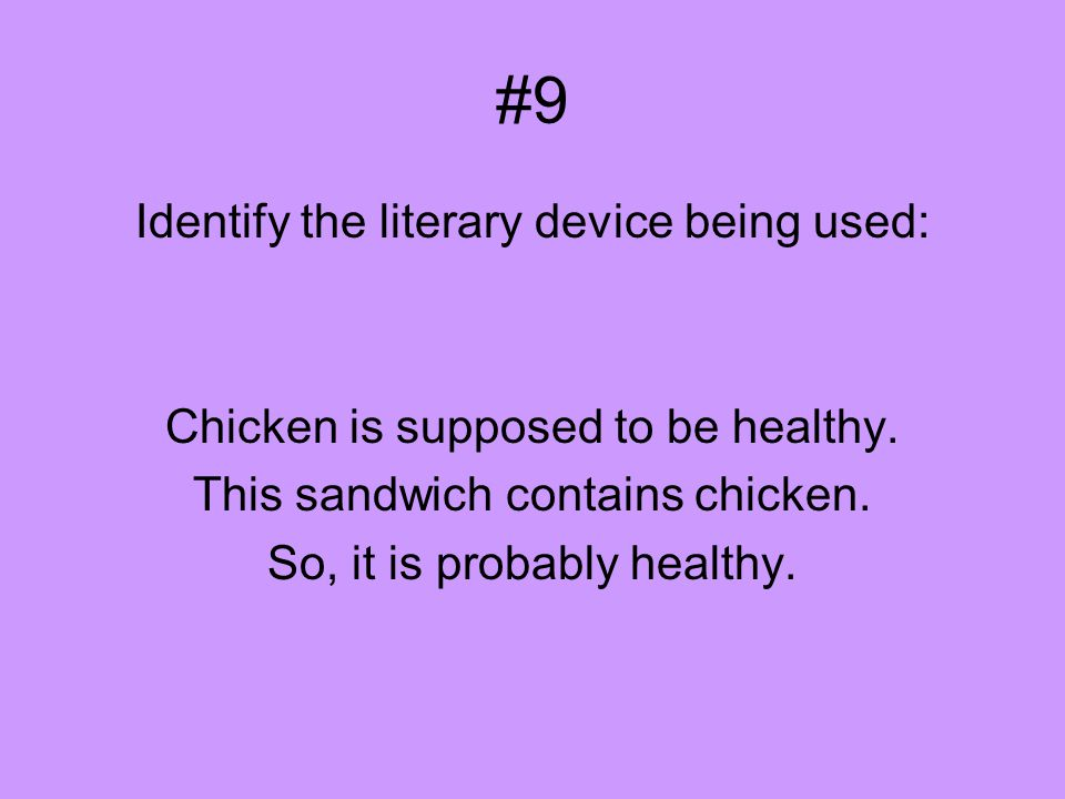 #9 Identify the literary device being used: Chicken is supposed to be healthy. This sandwich contains chicken. So, it is probably healthy.
