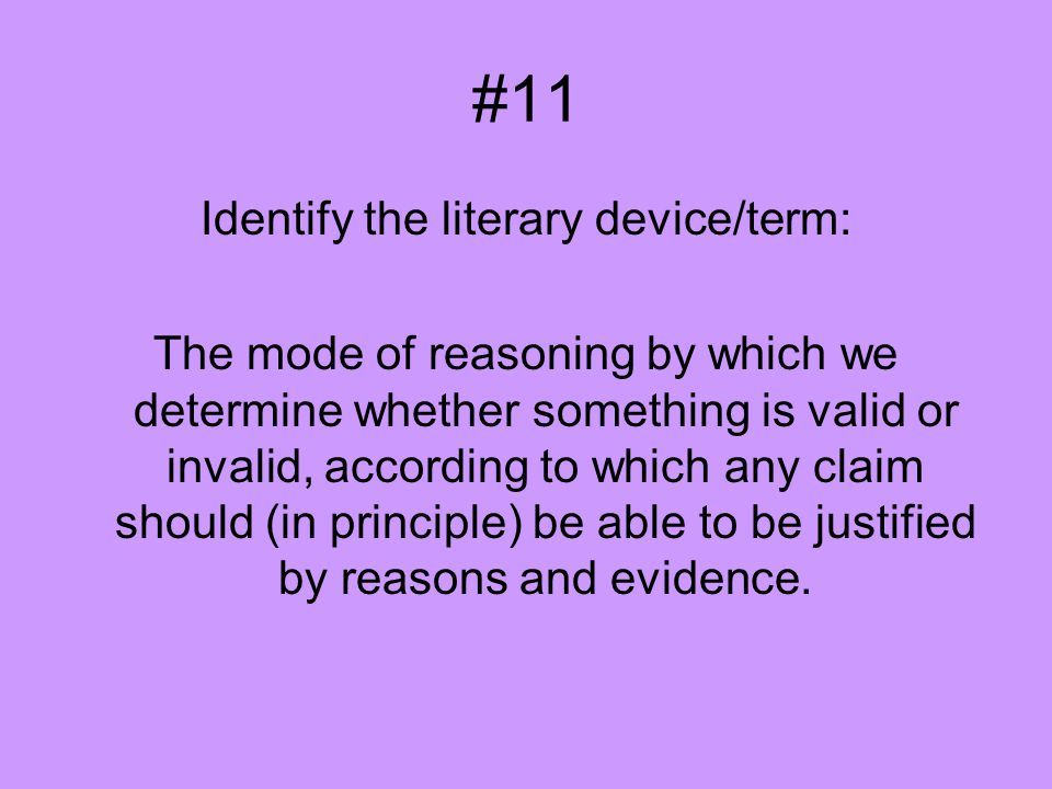 #11 Identify the literary device/term: The mode of reasoning by which we determine whether something is valid or invalid, according to which any claim should (in principle) be able to be justified by reasons and evidence.