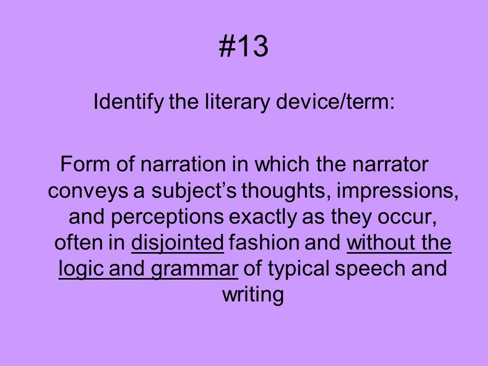 #13 Identify the literary device/term: Form of narration in which the narrator conveys a subject's thoughts, impressions, and perceptions exactly as t