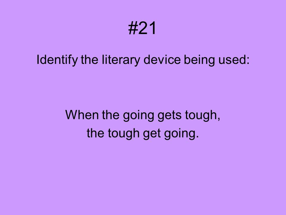 #21 Identify the literary device being used: When the going gets tough, the tough get going.