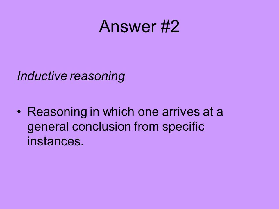 Answer #2 Inductive reasoning Reasoning in which one arrives at a general conclusion from specific instances.