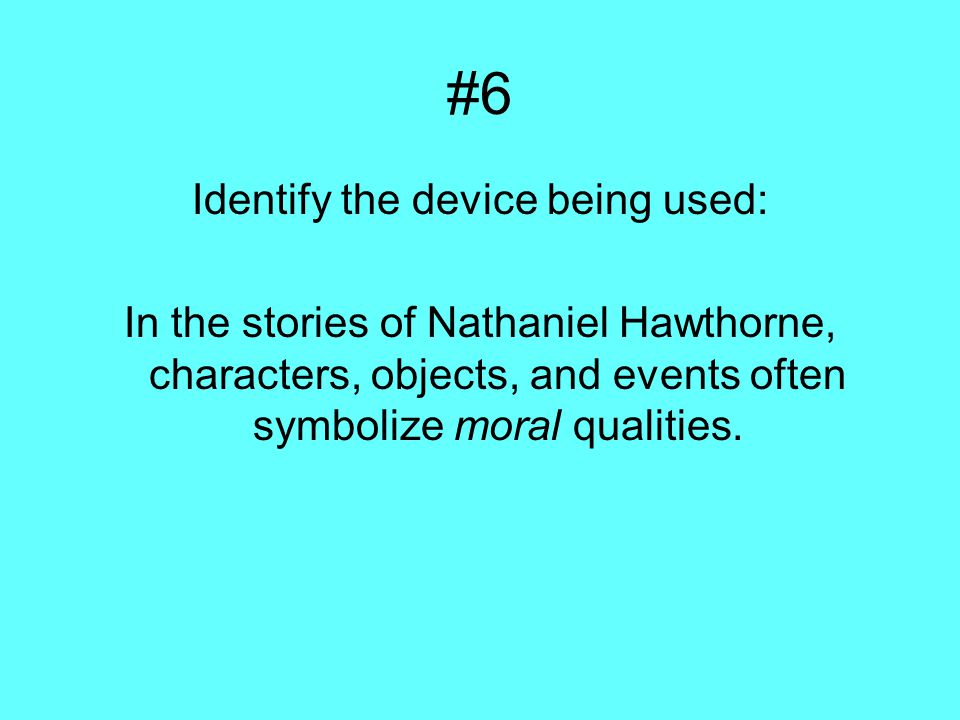 #6 Identify the device being used: In the stories of Nathaniel Hawthorne, characters, objects, and events often symbolize moral qualities.