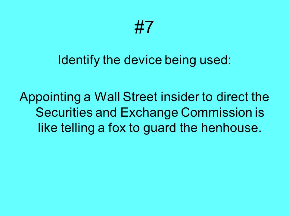 #7 Identify the device being used: Appointing a Wall Street insider to direct the Securities and Exchange Commission is like telling a fox to guard the henhouse.