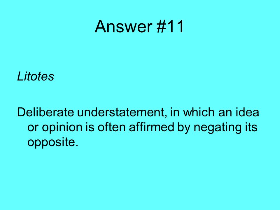 Answer #11 Litotes Deliberate understatement, in which an idea or opinion is often affirmed by negating its opposite.