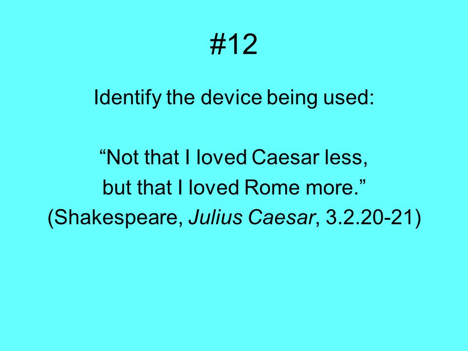 #12 Identify the device being used: Not that I loved Caesar less, but that I loved Rome more. (Shakespeare, Julius Caesar, 3.2.20-21)