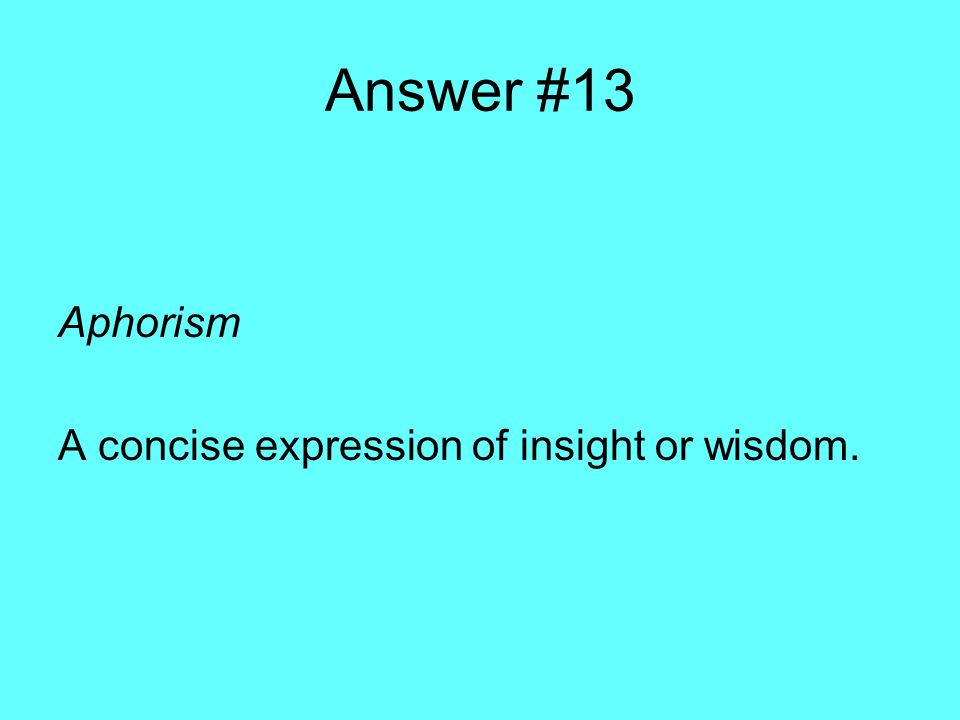 Answer #13 Aphorism A concise expression of insight or wisdom.