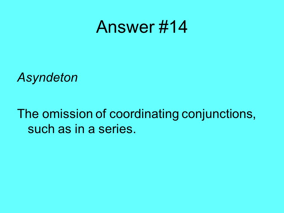Answer #14 Asyndeton The omission of coordinating conjunctions, such as in a series.