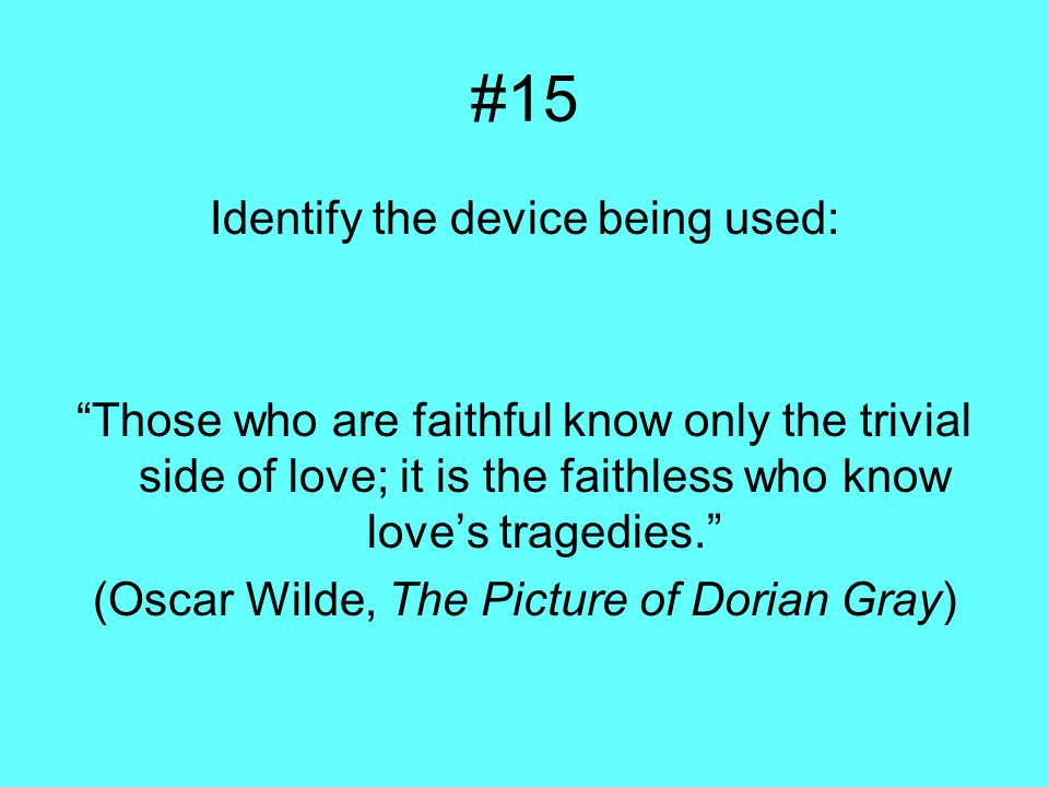 #15 Identify the device being used: Those who are faithful know only the trivial side of love; it is the faithless who know love's tragedies. (Oscar Wilde, The Picture of Dorian Gray)