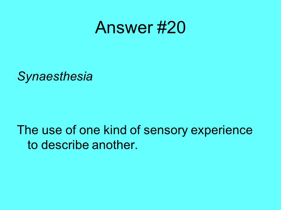 Answer #20 Synaesthesia The use of one kind of sensory experience to describe another.