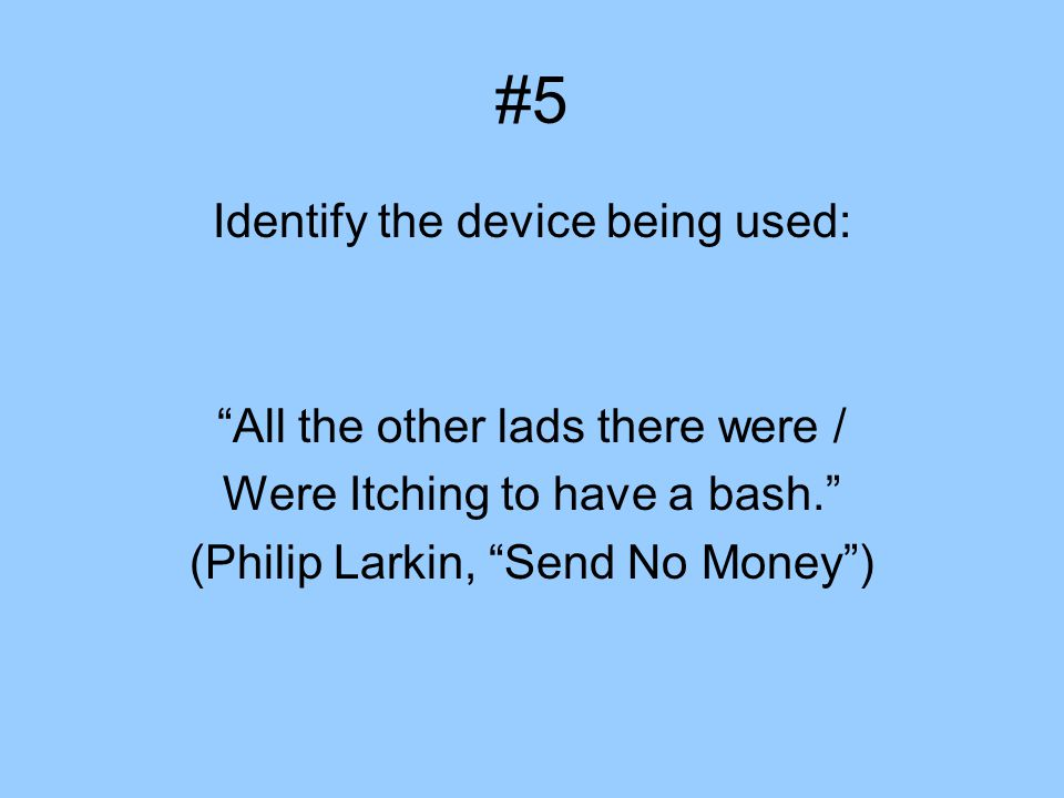 "#5 Identify the device being used: ""All the other lads there were / Were Itching to have a bash."" (Philip Larkin, ""Send No Money"")"