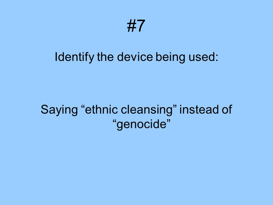 #7 Identify the device being used: Saying ethnic cleansing instead of genocide