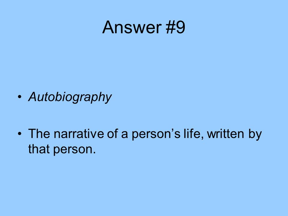 Answer #9 Autobiography The narrative of a person's life, written by that person.
