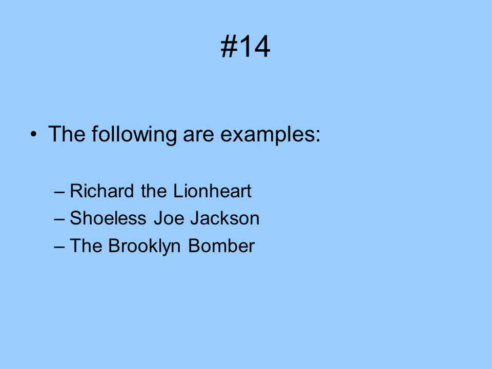 #14 The following are examples: –Richard the Lionheart –Shoeless Joe Jackson –The Brooklyn Bomber