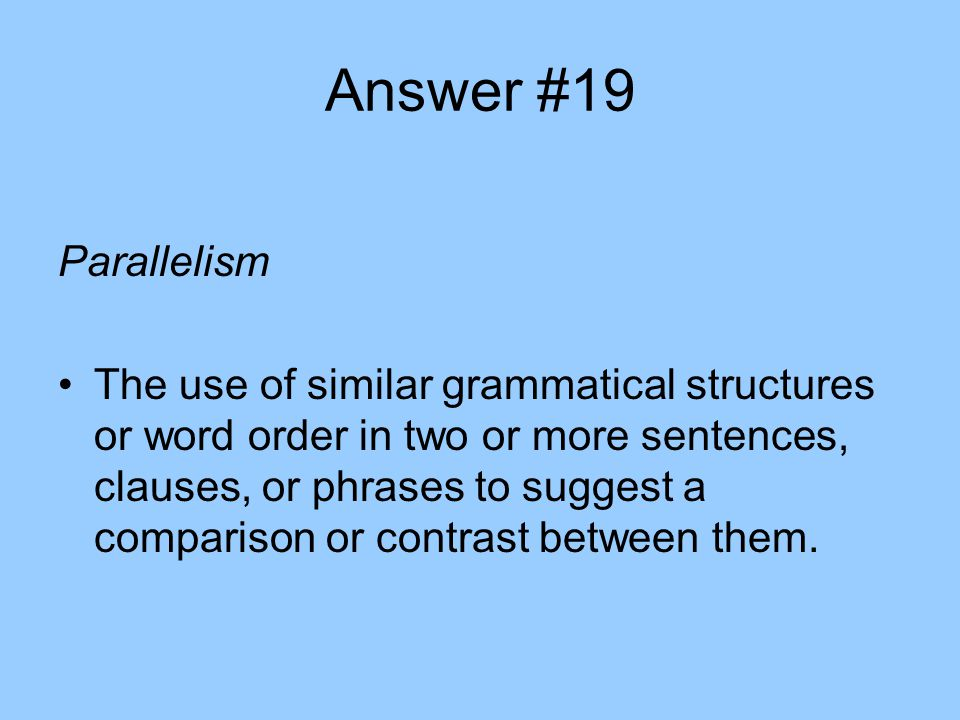 Answer #19 Parallelism The use of similar grammatical structures or word order in two or more sentences, clauses, or phrases to suggest a comparison or contrast between them.