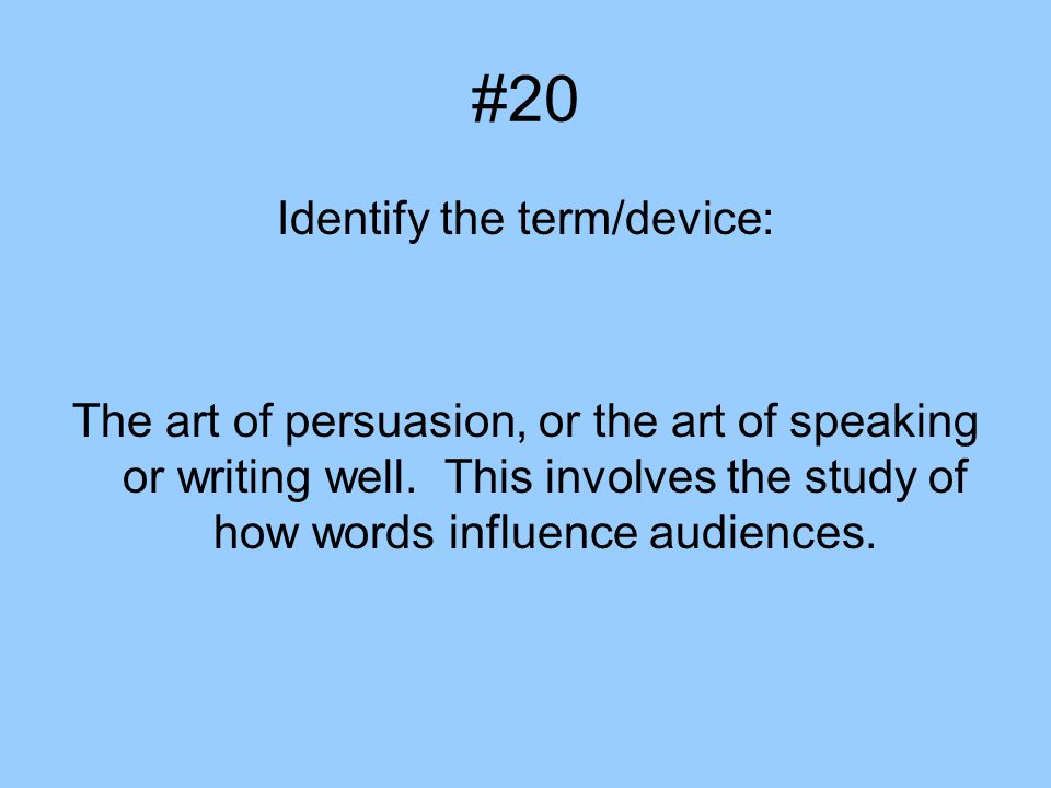 #20 Identify the term/device: The art of persuasion, or the art of speaking or writing well.