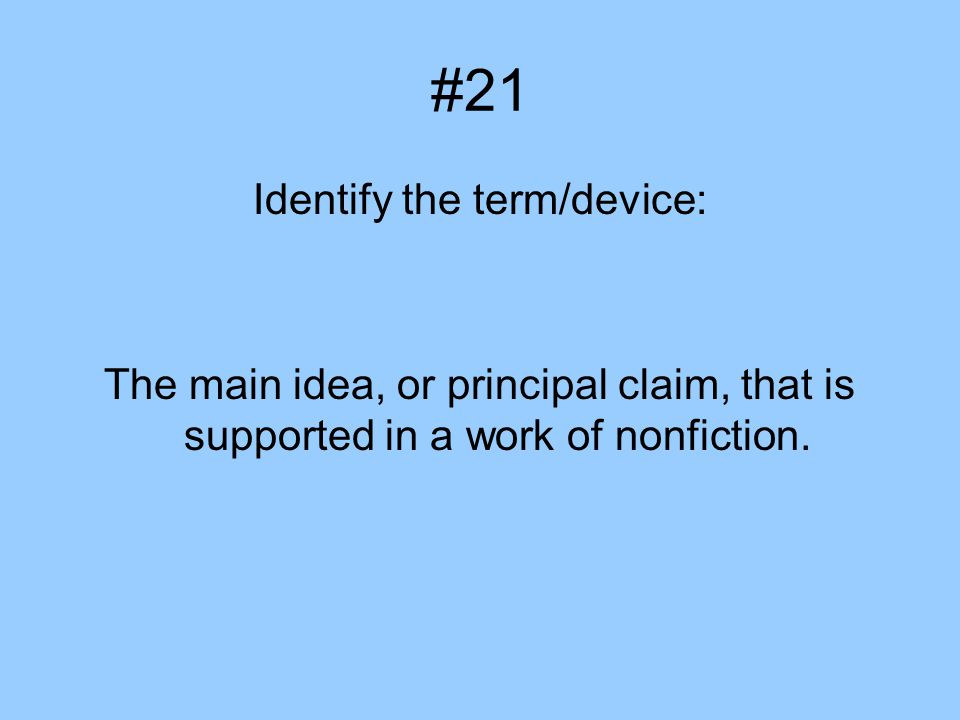 #21 Identify the term/device: The main idea, or principal claim, that is supported in a work of nonfiction.