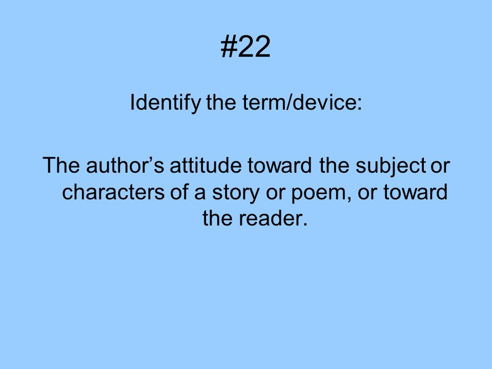 #22 Identify the term/device: The author's attitude toward the subject or characters of a story or poem, or toward the reader.
