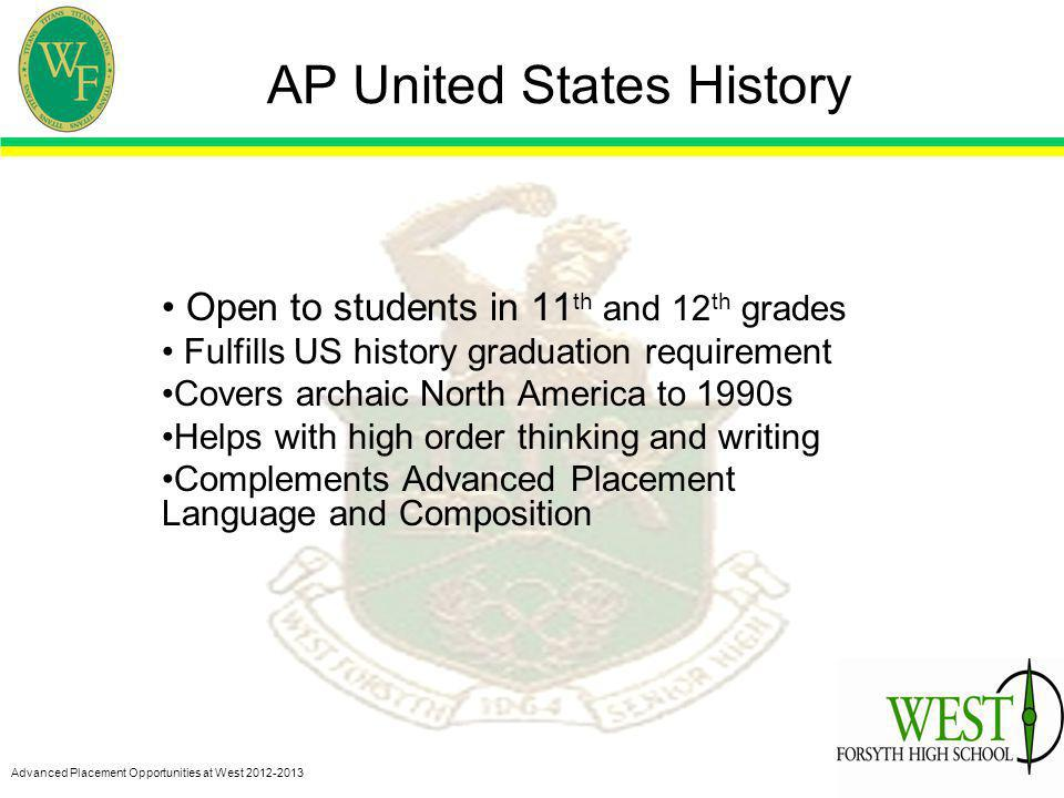 Advanced Placement Opportunities at West 2012-2013 AP United States History Open to students in 11 th and 12 th grades Fulfills US history graduation requirement Covers archaic North America to 1990s Helps with high order thinking and writing Complements Advanced Placement Language and Composition