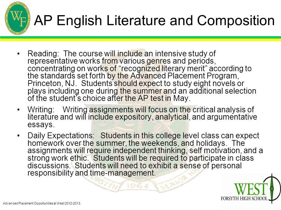 Advanced Placement Opportunities at West 2012-2013 AP English Literature and Composition Reading: The course will include an intensive study of representative works from various genres and periods, concentrating on works of recognized literary merit according to the standards set forth by the Advanced Placement Program, Princeton, NJ.