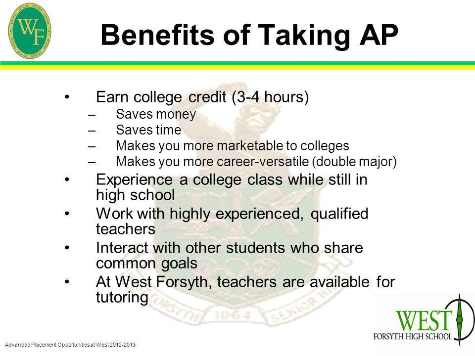 Advanced Placement Opportunities at West 2012-2013 Benefits of Taking AP Earn college credit (3-4 hours) –Saves money –Saves time –Makes you more marketable to colleges –Makes you more career-versatile (double major) Experience a college class while still in high school Work with highly experienced, qualified teachers Interact with other students who share common goals At West Forsyth, teachers are available for tutoring