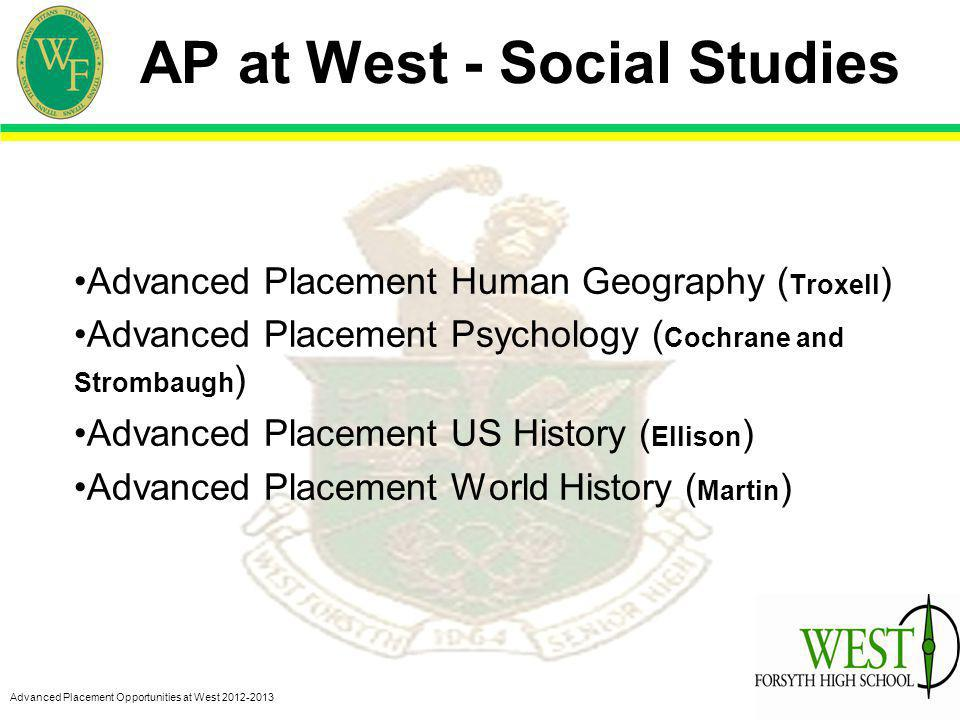 Advanced Placement Opportunities at West 2012-2013 AP at West - Social Studies Advanced Placement Human Geography ( Troxell ) Advanced Placement Psychology ( Cochrane and Strombaugh ) Advanced Placement US History ( Ellison ) Advanced Placement World History ( Martin )