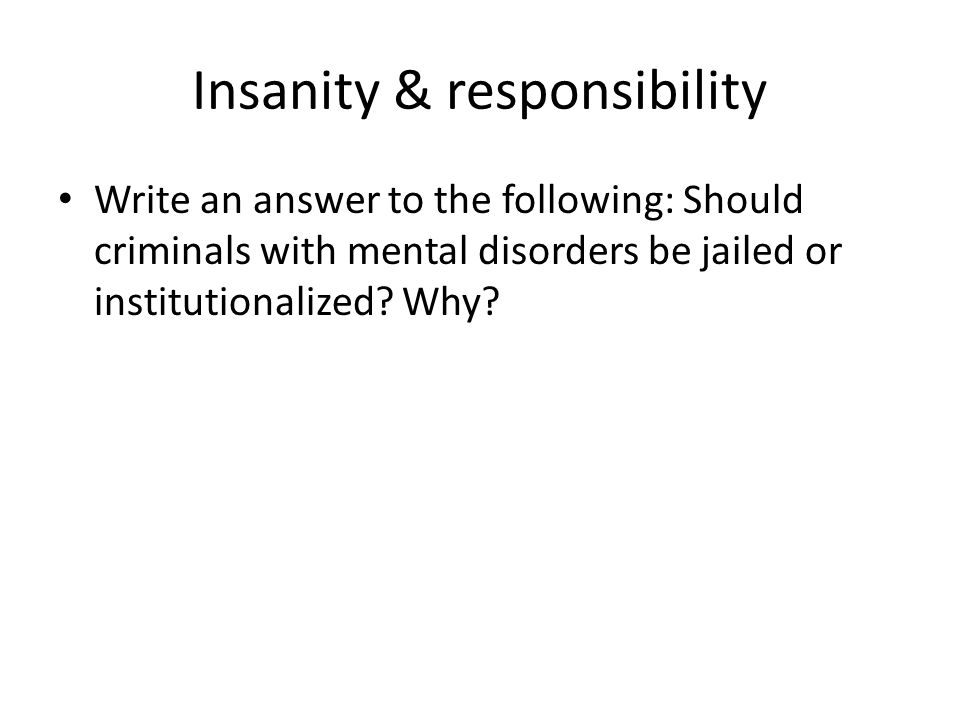 Insanity & responsibility Write an answer to the following: Should criminals with mental disorders be jailed or institutionalized.