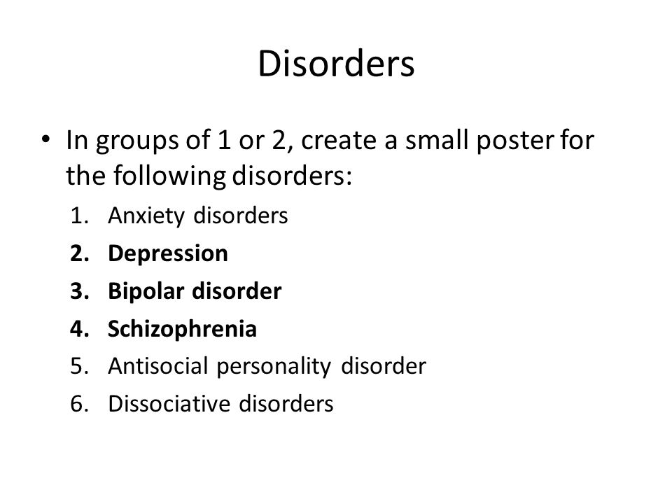 Disorders In groups of 1 or 2, create a small poster for the following disorders: 1.Anxiety disorders 2.Depression 3.Bipolar disorder 4.Schizophrenia 5.Antisocial personality disorder 6.Dissociative disorders