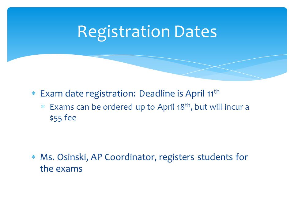  Exam date registration: Deadline is April 11 th  Exams can be ordered up to April 18 th, but will incur a $55 fee  Ms.
