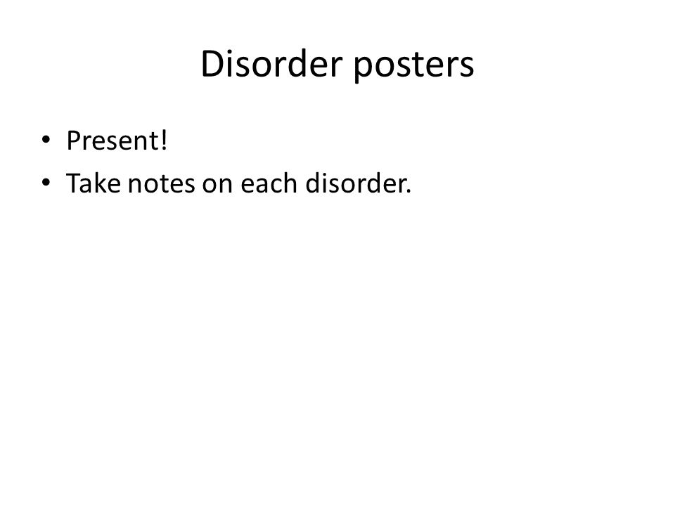 Disorder posters Present! Take notes on each disorder.