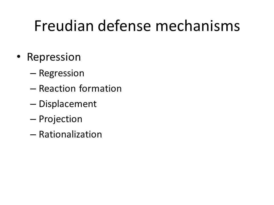 Freudian defense mechanisms Repression – Regression – Reaction formation – Displacement – Projection – Rationalization